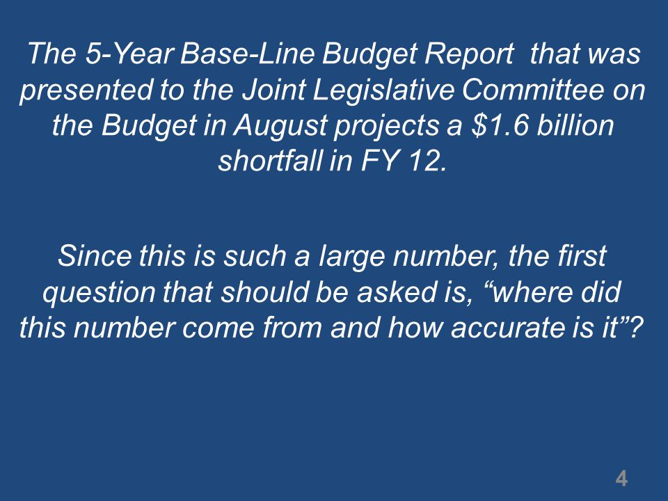 The 5-Year Base-Line Budget Report that was presented to the Joint Legislative Committee on the Budget in August projects a $1.6 billion shortfall in FY 12.