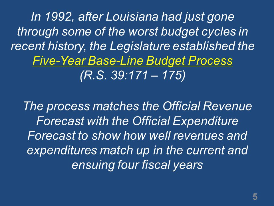 The official revenue numbers are provided by the Constitutionally created Revenue Estimating Conference By law, the expenditure projections are developed by the Commissioner of Administration, but assisting in this process are the Legislative Fiscal Office, the Senate Fiscal Staff, and the House Fiscal staff 6 Finally, the revenue and expenditure projections are presented to the Joint Legislative Committee on the Budget for its review and input