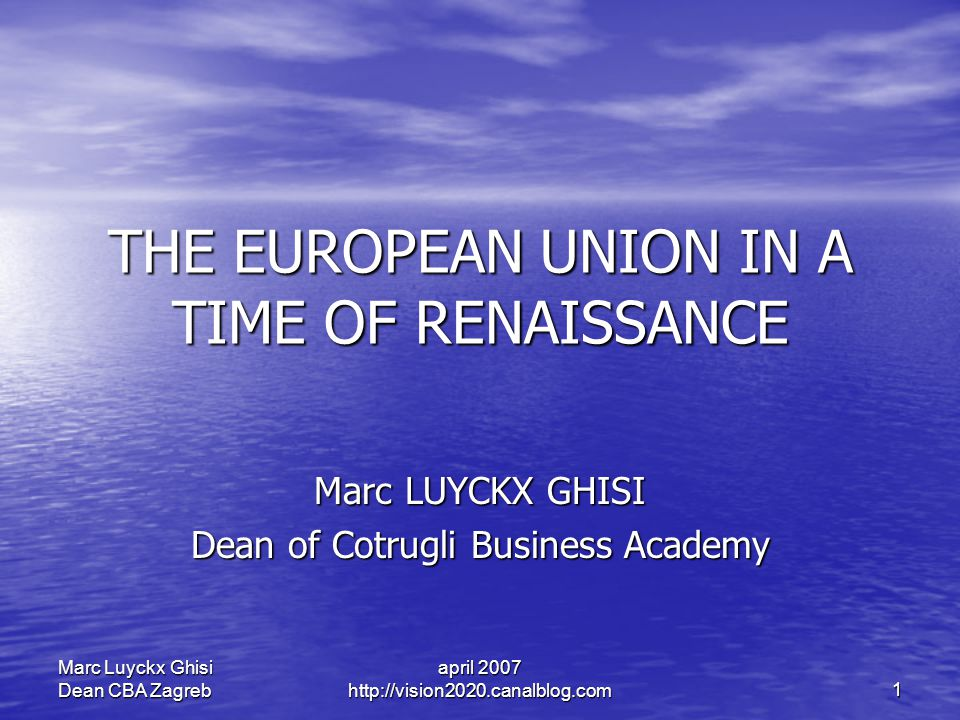 april 2007 http://vision2020.canalblog.com 1 Marc Luyckx Ghisi Dean CBA Zagreb THE EUROPEAN UNION IN A TIME OF RENAISSANCE Marc LUYCKX GHISI Dean of C