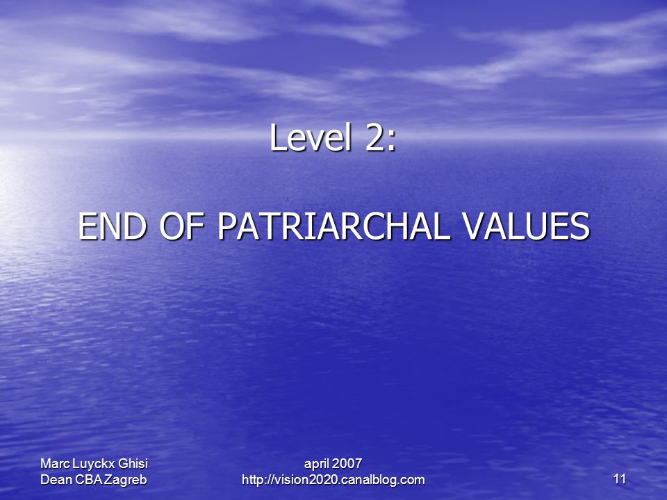 april 2007 http://vision2020.canalblog.com 11 Marc Luyckx Ghisi Dean CBA Zagreb Level 2: END OF PATRIARCHAL VALUES