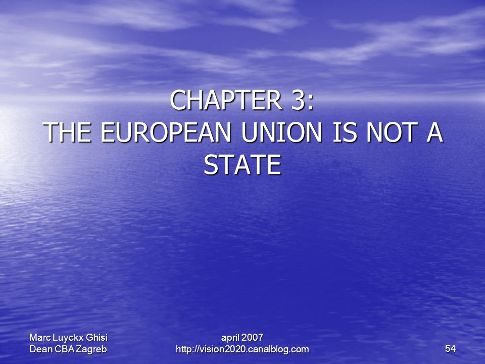 april 2007 http://vision2020.canalblog.com 54 Marc Luyckx Ghisi Dean CBA Zagreb CHAPTER 3: THE EUROPEAN UNION IS NOT A STATE
