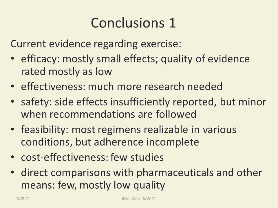 Conclusions 1 Current evidence regarding exercise: efficacy: mostly small effects; quality of evidence rated mostly as low effectiveness: much more research needed safety: side effects insufficiently reported, but minor when recommendations are followed feasibility: most regimens realizable in various conditions, but adherence incomplete cost-effectiveness: few studies direct comparisons with pharmaceuticals and other means: few, mostly low quality 6/2011Ilkka Vuori 6/2011