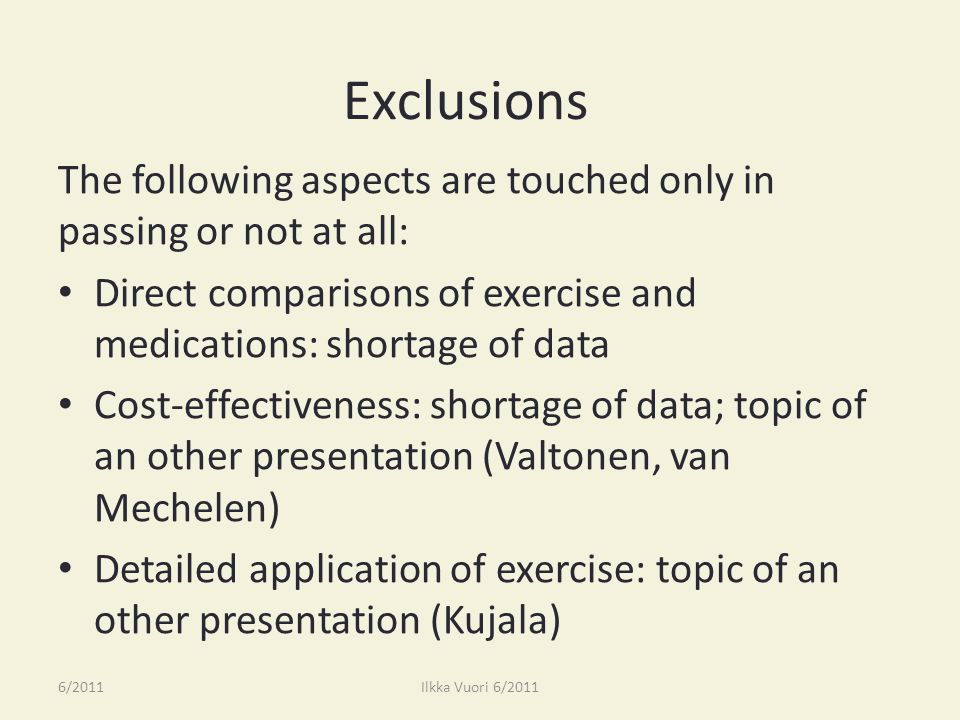 Exclusions The following aspects are touched only in passing or not at all: Direct comparisons of exercise and medications: shortage of data Cost-effectiveness: shortage of data; topic of an other presentation (Valtonen, van Mechelen) Detailed application of exercise: topic of an other presentation (Kujala) 6/2011Ilkka Vuori 6/2011