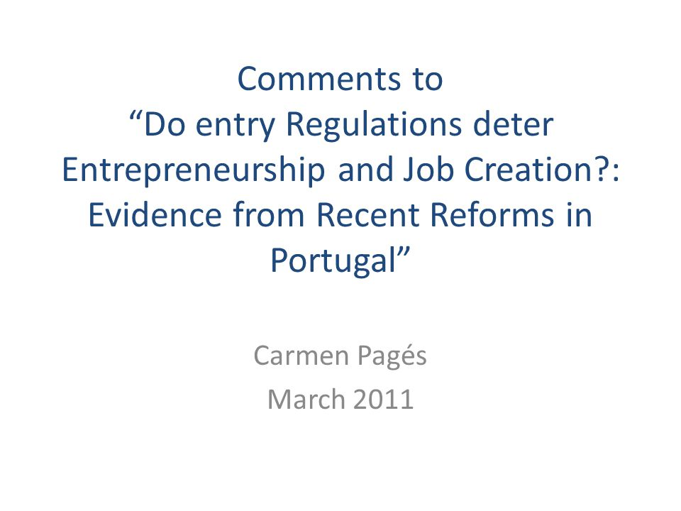 Comments to Do entry Regulations deter Entrepreneurship and Job Creation : Evidence from Recent Reforms in Portugal Carmen Pagés March 2011