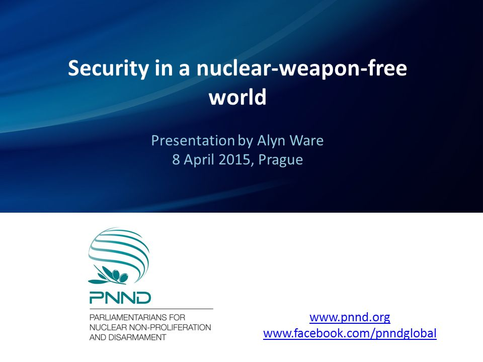Security in a nuclear-weapon-free world Presentation by Alyn Ware 8 April 2015, Prague www.pnnd.org www.facebook.com/pnndglobal