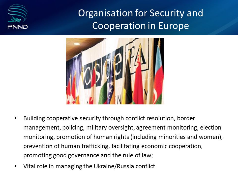 Organisation for Security and Cooperation in Europe Building cooperative security through conflict resolution, border management, policing, military oversight, agreement monitoring, election monitoring, promotion of human rights (including minorities and women), prevention of human trafficking, facilitating economic cooperation, promoting good governance and the rule of law; Vital role in managing the Ukraine/Russia conflict