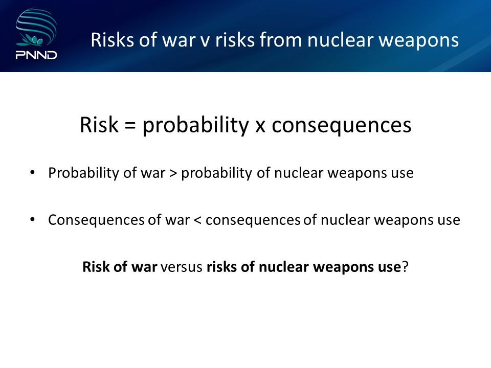 Risks of war v risks from nuclear weapons Risk = probability x consequences Probability of war > probability of nuclear weapons use Consequences of war < consequences of nuclear weapons use Risk of war versus risks of nuclear weapons use