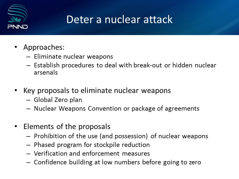 Deter a nuclear attack Approaches: – Eliminate nuclear weapons – Establish procedures to deal with break-out or hidden nuclear arsenals Key proposals to eliminate nuclear weapons – Global Zero plan – Nuclear Weapons Convention or package of agreements Elements of the proposals – Prohibition of the use (and possession) of nuclear weapons – Phased program for stockpile reduction – Verification and enforcement measures – Confidence building at low numbers before going to zero