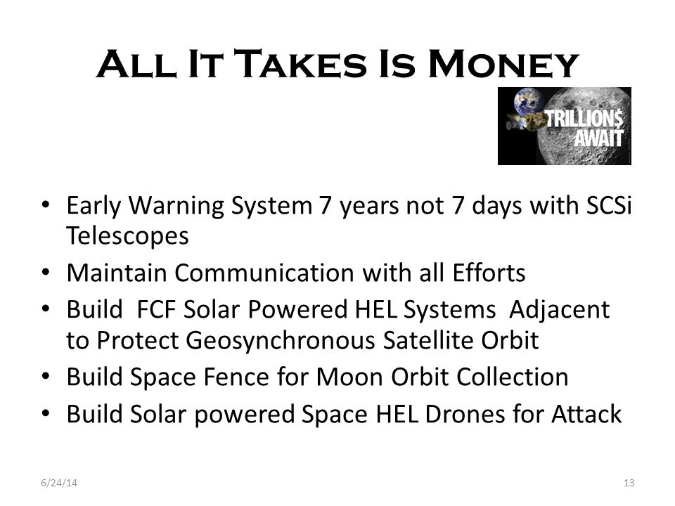 All It Takes Is Money 6/24/1413 Early Warning System 7 years not 7 days with SCSi Telescopes Maintain Communication with all Efforts Build FCF Solar Powered HEL Systems Adjacent to Protect Geosynchronous Satellite Orbit Build Space Fence for Moon Orbit Collection Build Solar powered Space HEL Drones for Attack