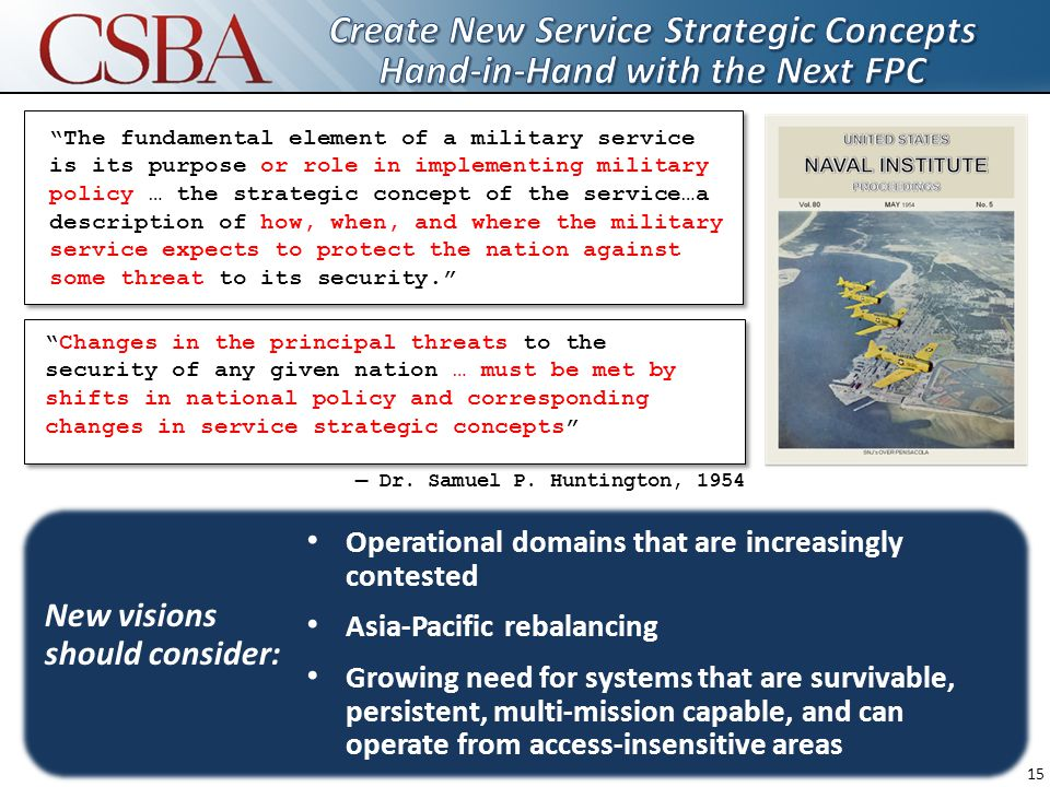 15 The fundamental element of a military service is its purpose or role in implementing military policy … the strategic concept of the service…a description of how, when, and where the military service expects to protect the nation against some threat to its security. — Dr.