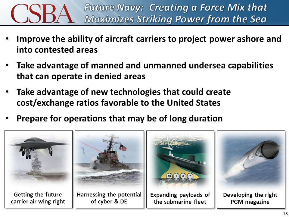 18 Getting the future carrier air wing right Harnessing the potential of cyber & DE Expanding payloads of the submarine fleet Developing the right PGM magazine Improve the ability of aircraft carriers to project power ashore and into contested areas Take advantage of manned and unmanned undersea capabilities that can operate in denied areas Take advantage of new technologies that could create cost/exchange ratios favorable to the United States Prepare for operations that may be of long duration