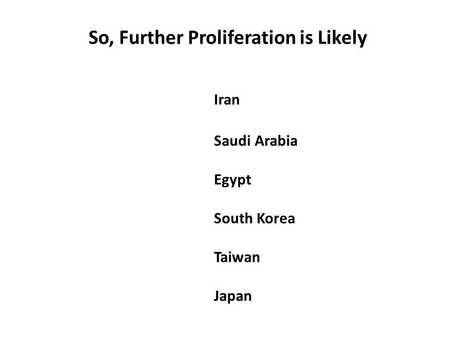 So, Further Proliferation is Likely Iran Saudi Arabia Egypt South Korea Taiwan Japan