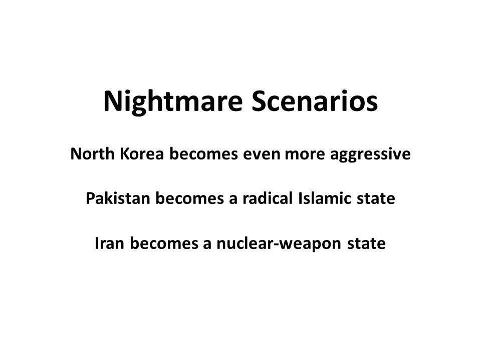 Nightmare Scenarios North Korea becomes even more aggressive Pakistan becomes a radical Islamic state Iran becomes a nuclear-weapon state