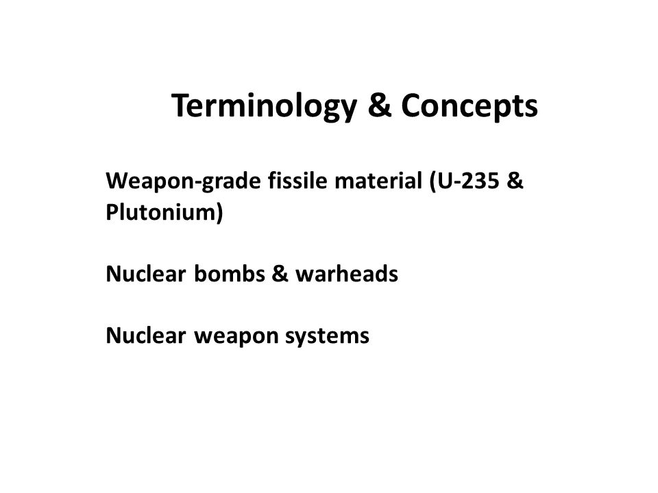 Terminology & Concepts Weapon-grade fissile material (U-235 & Plutonium) Nuclear bombs & warheads Nuclear weapon systems