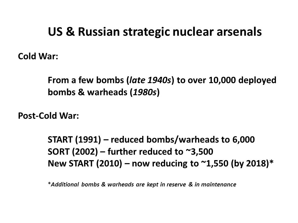 US & Russian strategic nuclear arsenals Cold War: From a few bombs (late 1940s) to over 10,000 deployed bombs & warheads (1980s) Post-Cold War: START (1991) – reduced bombs/warheads to 6,000 SORT (2002) – further reduced to ~3,500 New START (2010) – now reducing to ~1,550 (by 2018)* *Additional bombs & warheads are kept in reserve & in maintenance