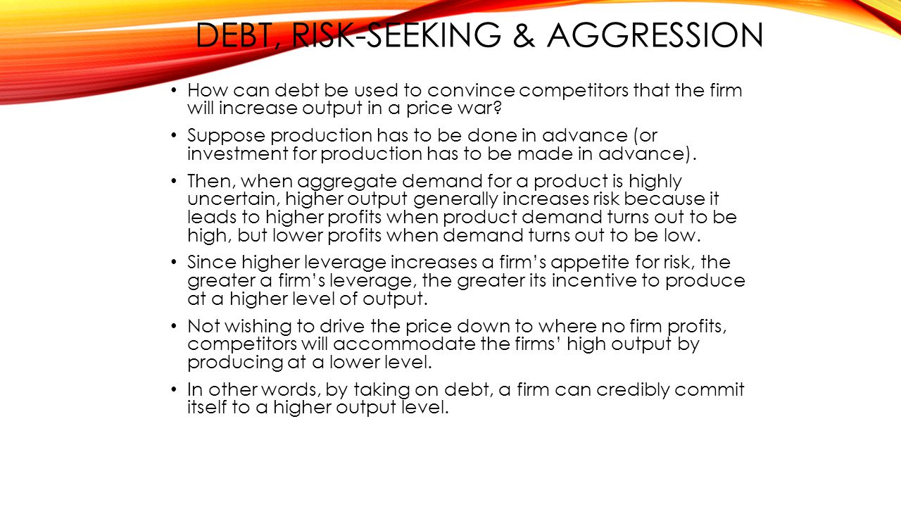 DEBT, RISK-SEEKING & AGGRESSION How can debt be used to convince competitors that the firm will increase output in a price war.