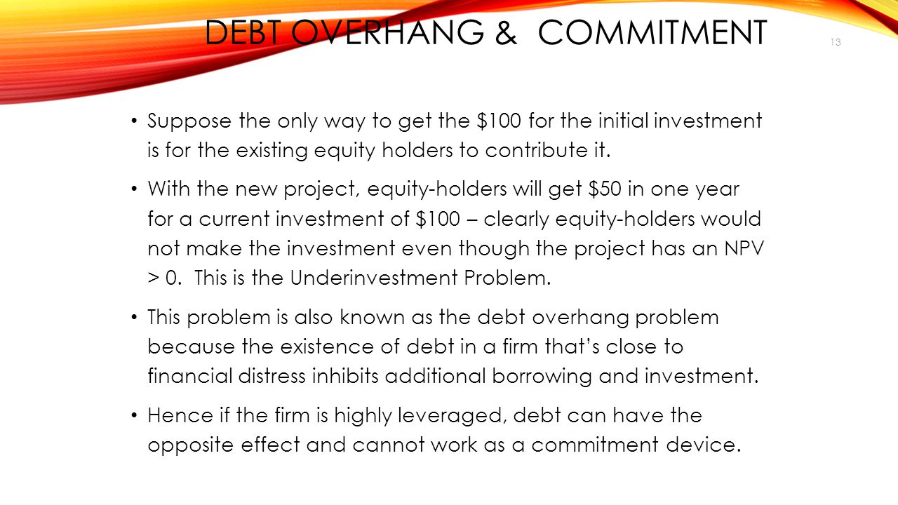 DEBT OVERHANG & COMMITMENT Suppose the only way to get the $100 for the initial investment is for the existing equity holders to contribute it.