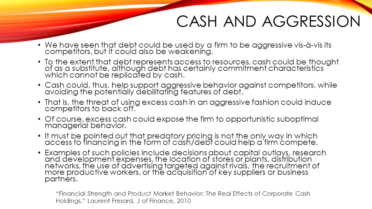 CASH AND AGGRESSION We have seen that debt could be used by a firm to be aggressive vis-à-vis its competitors, but it could also be weakening.