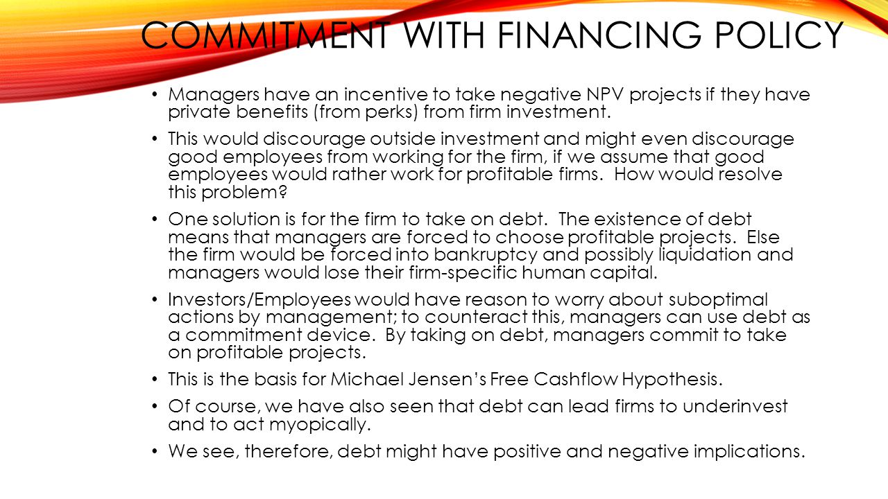 COMMITMENT WITH FINANCING POLICY Managers have an incentive to take negative NPV projects if they have private benefits (from perks) from firm investment.