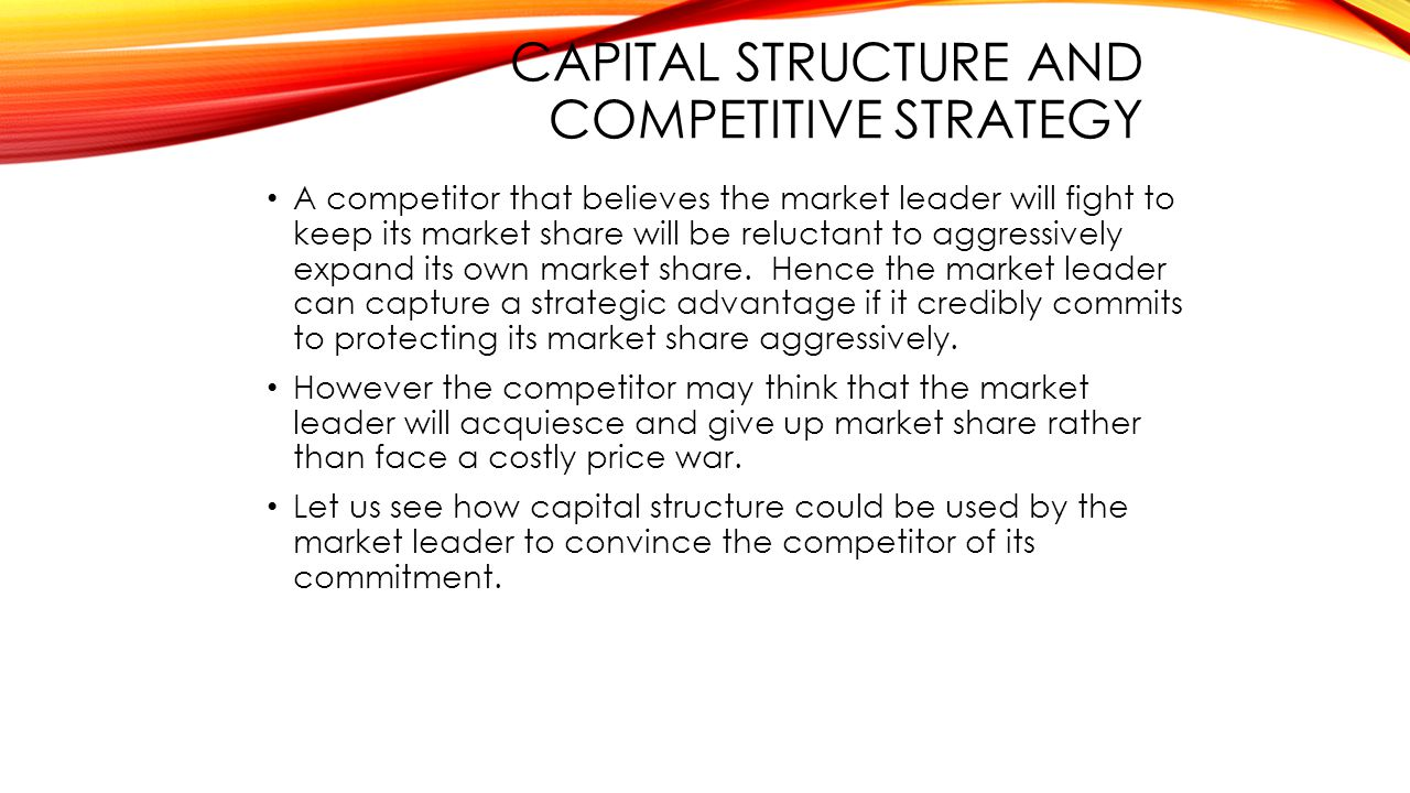 CAPITAL STRUCTURE AND COMPETITIVE STRATEGY A competitor that believes the market leader will fight to keep its market share will be reluctant to aggressively expand its own market share.