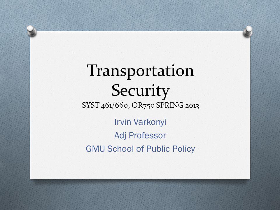 Transportation Security SYST 461/660, OR750 SPRING 2013 Irvin Varkonyi Adj Professor GMU School of Public Policy