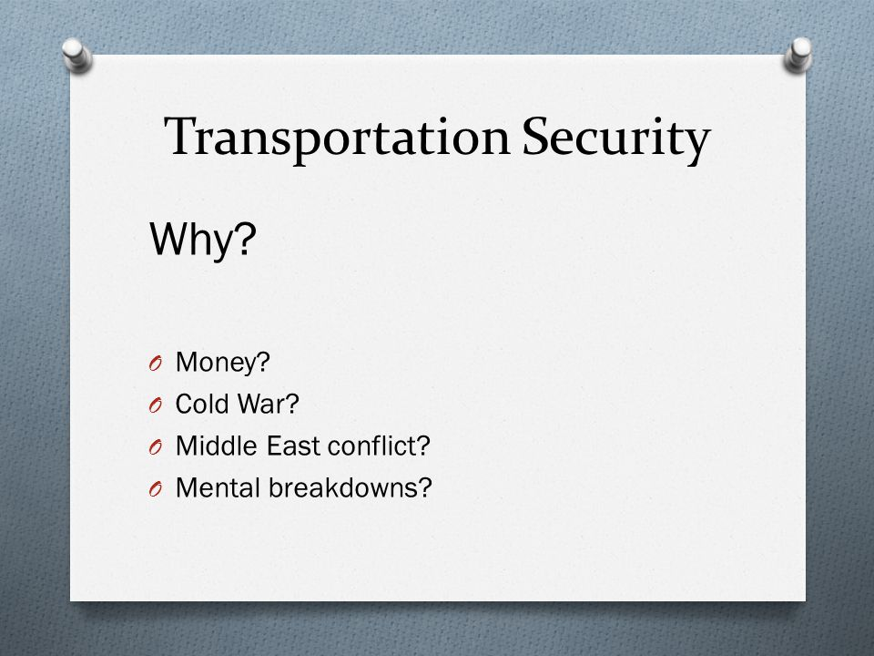 Transportation Security Why O Money O Cold War O Middle East conflict O Mental breakdowns
