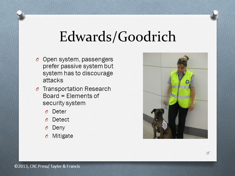 Edwards/Goodrich 15 O Open system, passengers prefer passive system but system has to discourage attacks O Transportation Research Board = Elements of security system O Deter O Detect O Deny O Mitigate ©2013, CRC Press/ Taylor & Francis