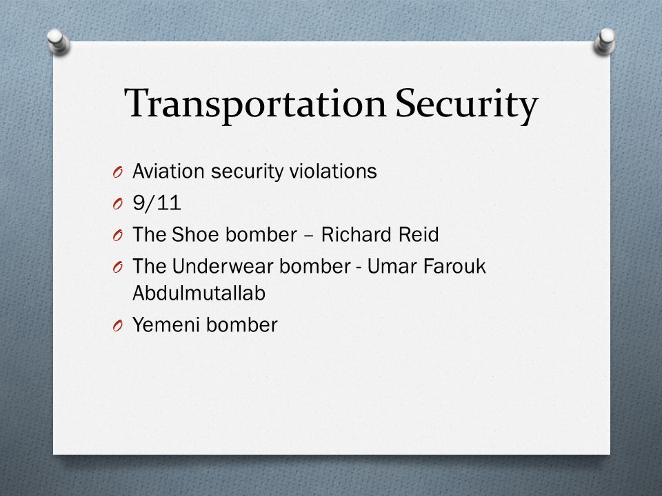 Transportation Security O Aviation security violations O 9/11 O The Shoe bomber – Richard Reid O The Underwear bomber - Umar Farouk Abdulmutallab O Yemeni bomber
