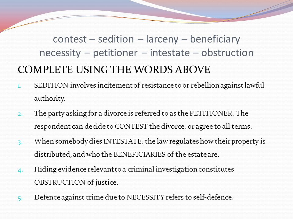 contest – sedition – larceny – beneficiary necessity – petitioner – intestate – obstruction COMPLETE USING THE WORDS ABOVE 1. SEDITION involves incite