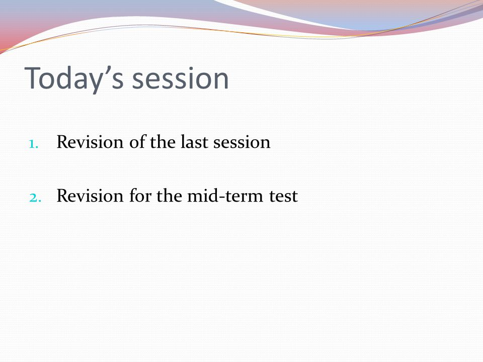 Today's session 1. Revision of the last session 2. Revision for the mid-term test