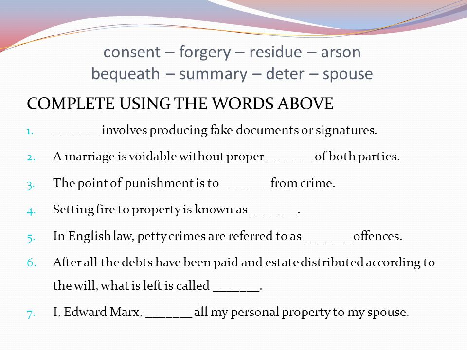consent – forgery – residue – arson bequeath – summary – deter – spouse COMPLETE USING THE WORDS ABOVE 1. _______ involves producing fake documents or