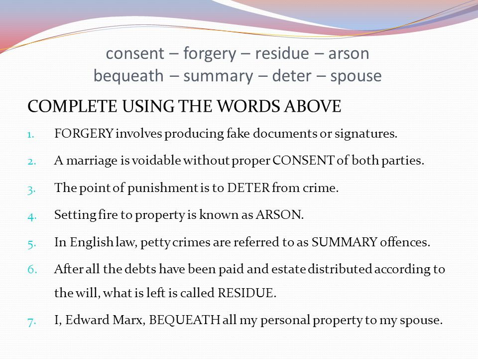 consent – forgery – residue – arson bequeath – summary – deter – spouse COMPLETE USING THE WORDS ABOVE 1. FORGERY involves producing fake documents or
