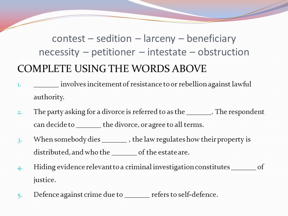 contest – sedition – larceny – beneficiary necessity – petitioner – intestate – obstruction COMPLETE USING THE WORDS ABOVE 1.