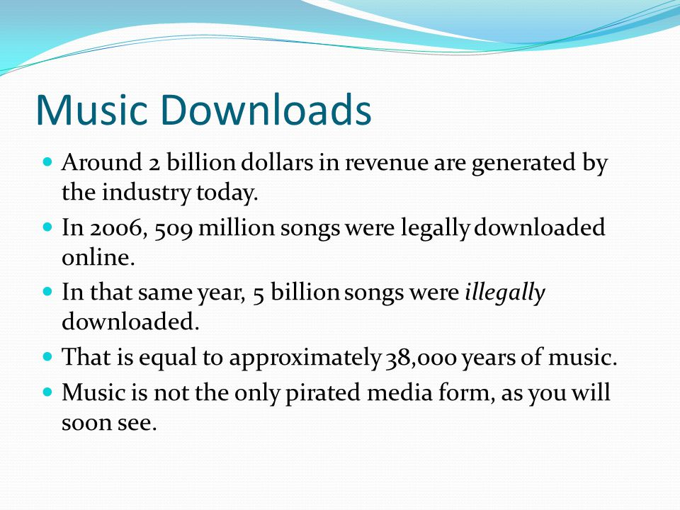Music Downloads Around 2 billion dollars in revenue are generated by the industry today.