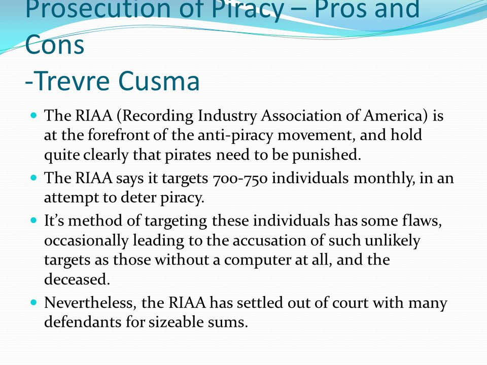 Prosecution of Piracy – Pros and Cons -Trevre Cusma The RIAA (Recording Industry Association of America) is at the forefront of the anti-piracy movement, and hold quite clearly that pirates need to be punished.