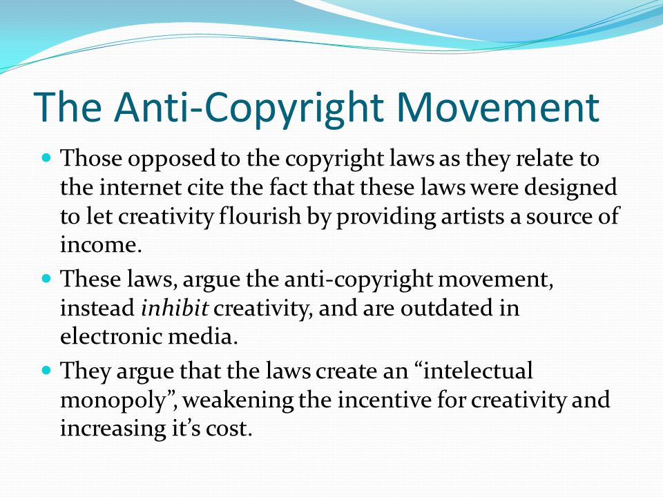 The Anti-Copyright Movement Those opposed to the copyright laws as they relate to the internet cite the fact that these laws were designed to let creativity flourish by providing artists a source of income.