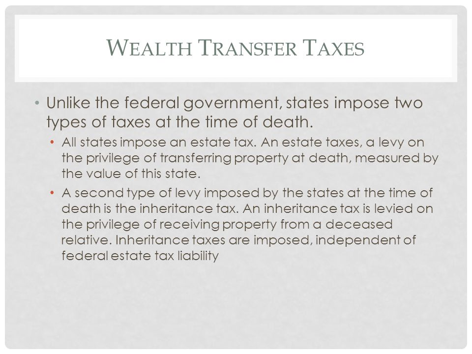 W EALTH T RANSFER T AXES Unlike the federal government, states impose two types of taxes at the time of death. All states impose an estate tax. An est