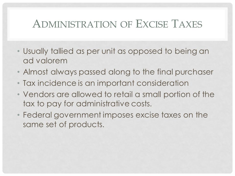 A DMINISTRATION OF E XCISE T AXES Usually tallied as per unit as opposed to being an ad valorem Almost always passed along to the final purchaser Tax