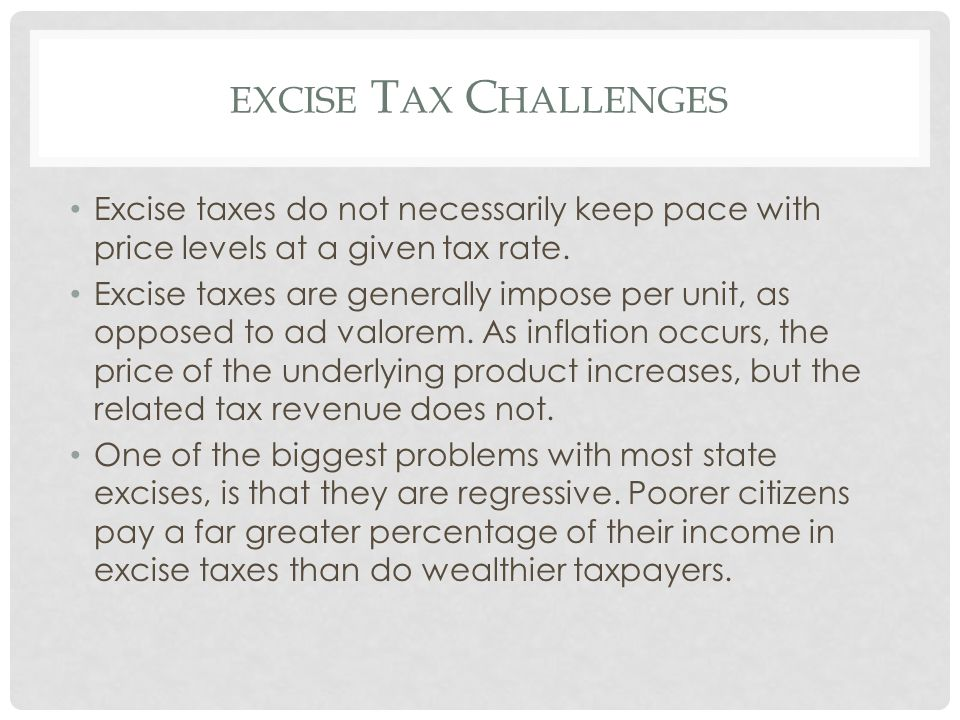 EXCISE T AX C HALLENGES Excise taxes do not necessarily keep pace with price levels at a given tax rate. Excise taxes are generally impose per unit, a