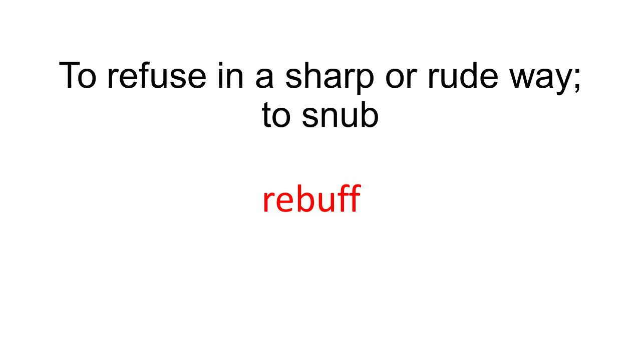 To refuse in a sharp or rude way; to snub rebuff