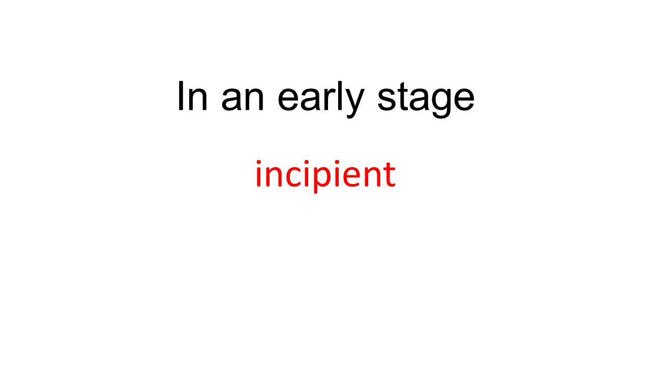 In an early stage incipient