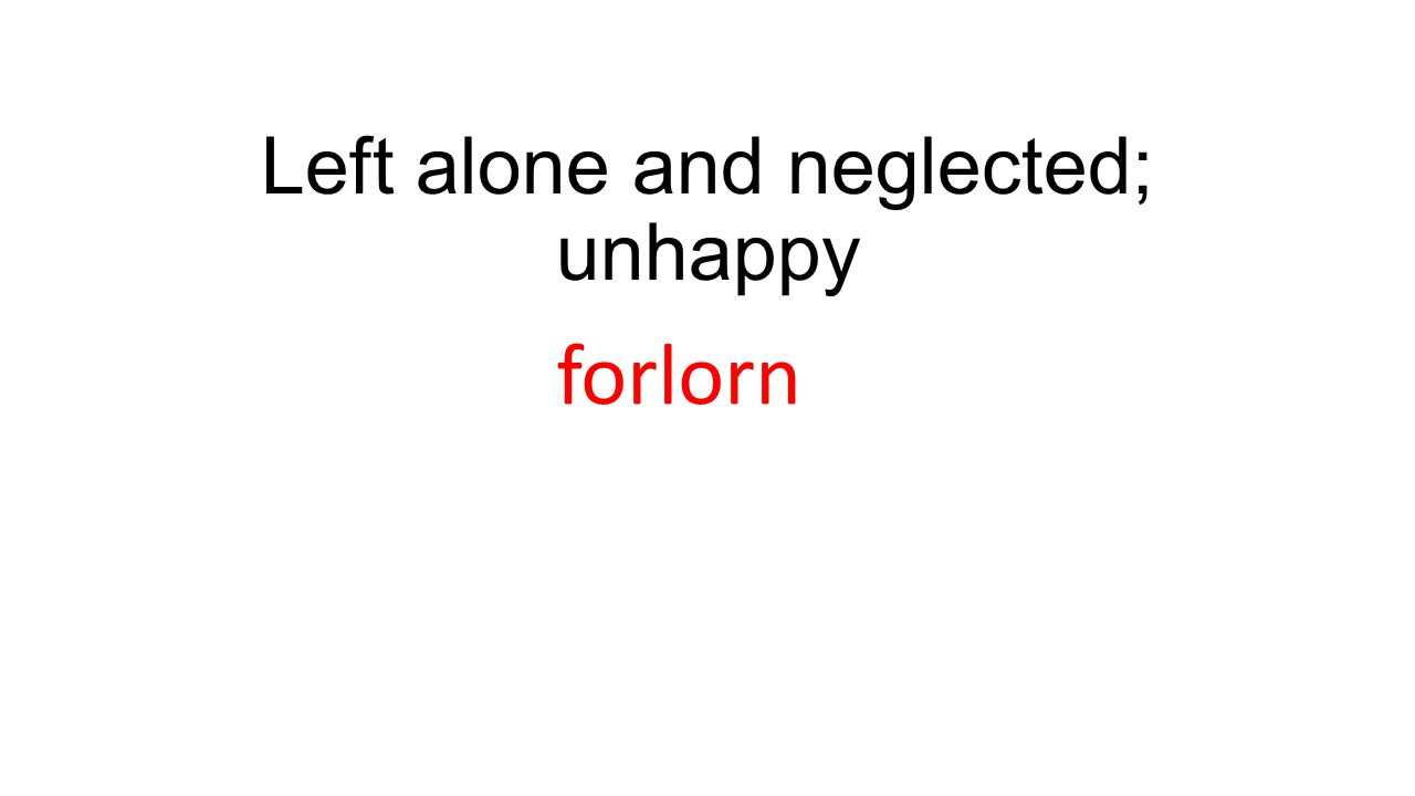 Left alone and neglected; unhappy forlorn