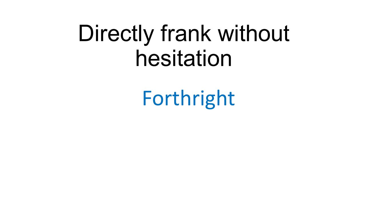 Directly frank without hesitation Forthright