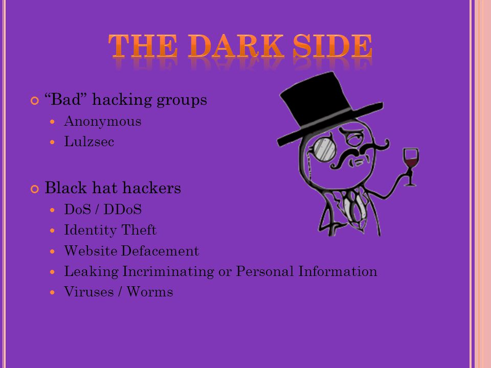 Bad hacking groups Anonymous Lulzsec Black hat hackers DoS / DDoS Identity Theft Website Defacement Leaking Incriminating or Personal Information Viruses / Worms