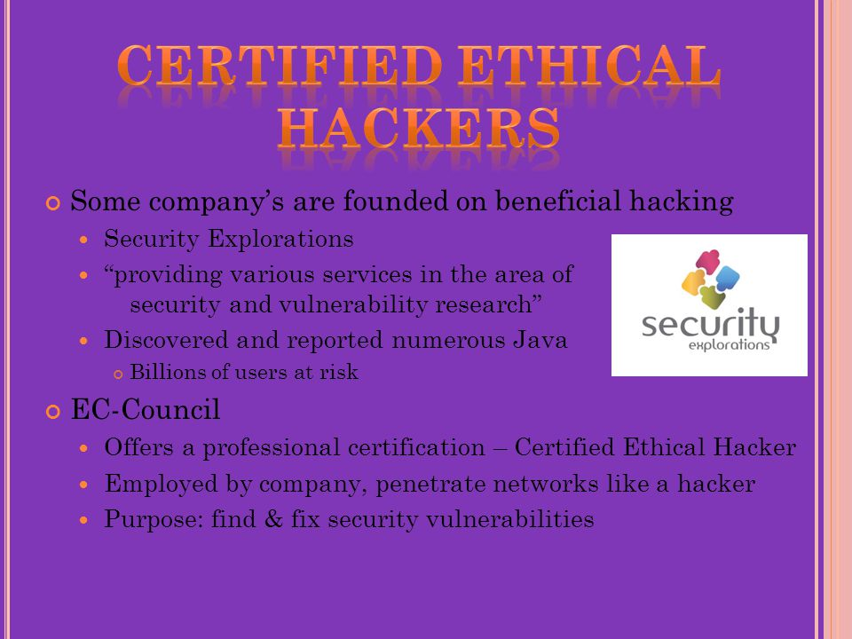 Some company's are founded on beneficial hacking Security Explorations providing various services in the area of security and vulnerability research Discovered and reported numerous Java bugs Billions of users at risk EC-Council Offers a professional certification – Certified Ethical Hacker Employed by company, penetrate networks like a hacker Purpose: find & fix security vulnerabilities