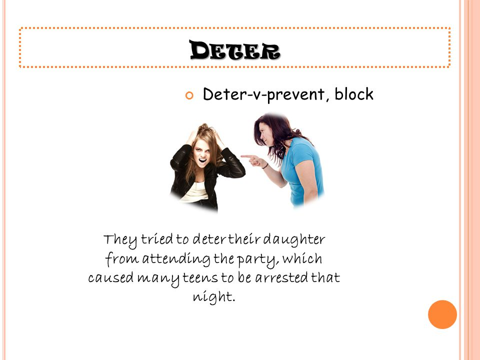 D ETER Deter-v-prevent, block They tried to deter their daughter from attending the party, which caused many teens to be arrested that night.