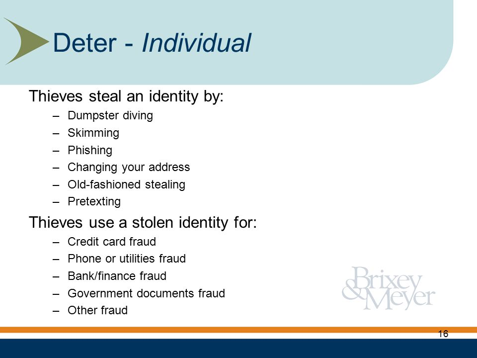 Thieves steal an identity by: –Dumpster diving –Skimming –Phishing –Changing your address –Old-fashioned stealing –Pretexting Thieves use a stolen identity for: –Credit card fraud –Phone or utilities fraud –Bank/finance fraud –Government documents fraud –Other fraud Deter - Individual 16