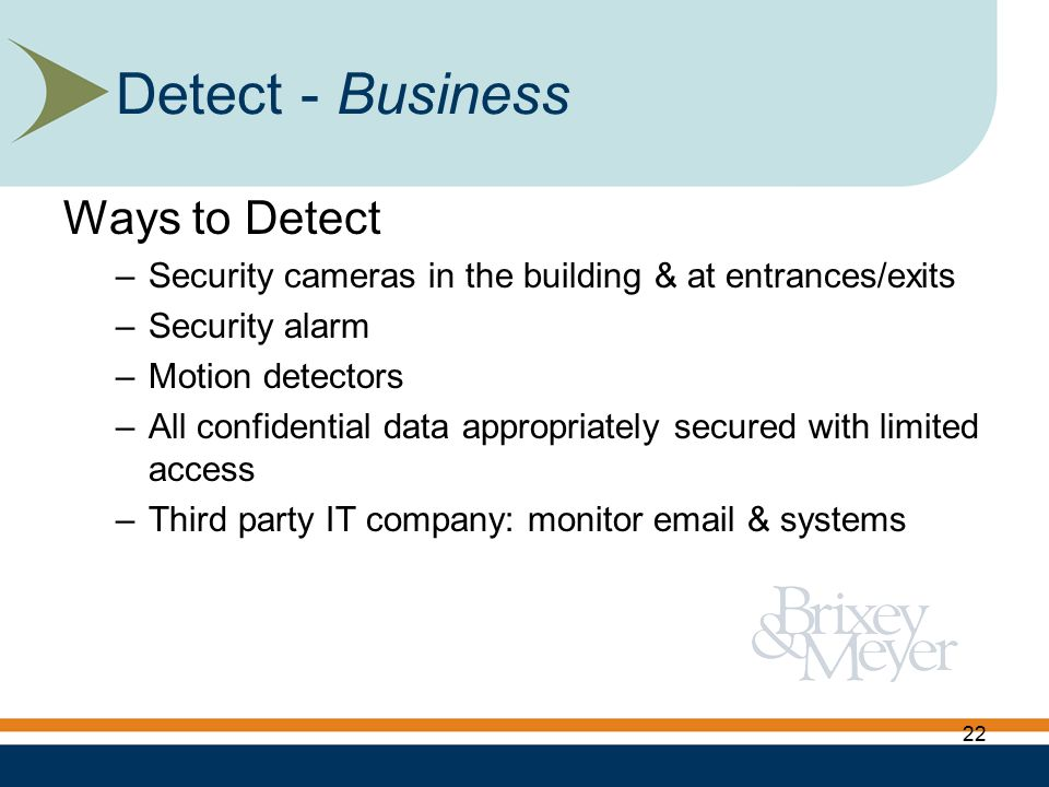 Ways to Detect –Security cameras in the building & at entrances/exits –Security alarm –Motion detectors –All confidential data appropriately secured with limited access –Third party IT company: monitor email & systems Detect - Business 22