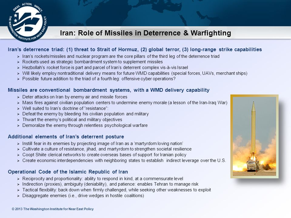 © 2013 The Washington Institute for Near East Policy Iran: Role of Missiles in Deterrence & Warfighting Iran's deterrence triad: (1) threat to Strait of Hormuz, (2) global terror, (3) long-range strike capabilities  Iran's rockets/missiles and nuclear program are the core pillars of the third leg of the deterrence triad  Rockets used as strategic bombardment system to supplement missiles  Hezbollah s rocket force is part and parcel of Iran's deterrent complex vis-à-vis Israel  Will likely employ nontraditional delivery means for future WMD capabilities (special forces, UAVs, merchant ships)  Possible future addition to the triad of a fourth leg: offensive cyber operations.