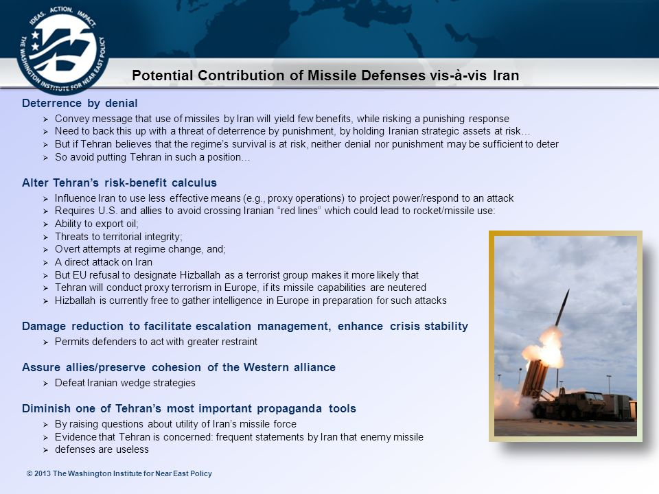 © 2013 The Washington Institute for Near East Policy Potential Contribution of Missile Defenses vis-à-vis Iran Deterrence by denial  Convey message that use of missiles by Iran will yield few benefits, while risking a punishing response  Need to back this up with a threat of deterrence by punishment, by holding Iranian strategic assets at risk…  But if Tehran believes that the regime's survival is at risk, neither denial nor punishment may be sufficient to deter  So avoid putting Tehran in such a position… Alter Tehran's risk-benefit calculus  Influence Iran to use less effective means (e.g., proxy operations) to project power/respond to an attack  Requires U.S.